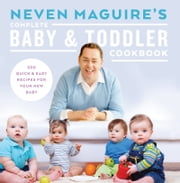 Neven Maguire's Complete Baby and Toddler Cookbook: 200 Quick and Easy Recipes For Your New Baby ebook by Neven Maguire