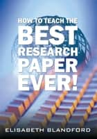 How to Teach the Best Research Paper Ever! - Teacher's Manual ebook by Elisabeth Blandford