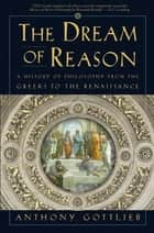 The Dream of Reason: A History of Philosophy from the Greeks to the Renaissance ebook by Anthony Gottlieb