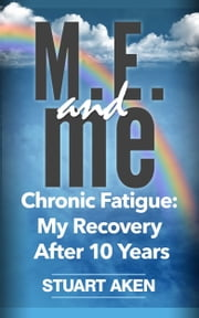 M.E. and me. Chronic Fatigue: My Recovery After 10 Years ebook by Stuart Aken