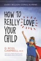How to Really Love Your Child ebook by Ross Campbell