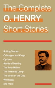 The Complete O. Henry Short Stories (Rolling Stones + Cabbages and Kings + Options + Roads of Destiny + The Four Million + The Trimmed Lamp + The Voice of the City + Whirligigs and more) ebook by O. Henry