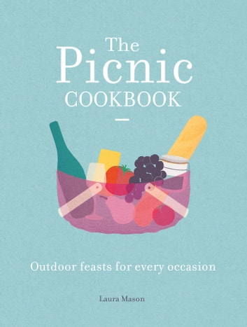 The Picnic Cookbook - Outdoor feasts for every occasion ebook by Laura Mason
