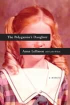 The Polygamist's Daughter - A Memoir ebook by Anna LeBaron, Leslie Wilson