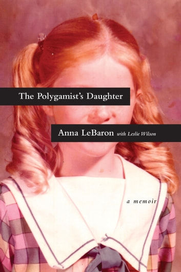The Polygamist's Daughter - A Memoir ebook by Anna LeBaron