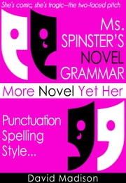 Ms. Spinster's Novel Grammar: More Novel Yet Her Punctuation, Spelling, Style . . . ebook by David Madison