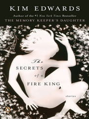 The Secrets of a Fire King - Stories ebook by Kim Edwards