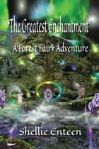 The Greatest Enchantment - A Forest Fairy Adventure ebook by Shellie Enteen