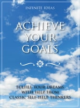Achieve your goals - Fulfill your dreams with help from classic self-help thinkers ebook by Infinite Ideas