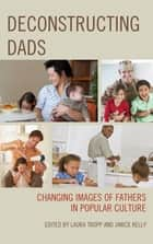 Deconstructing Dads - Changing Images of Fathers in Popular Culture ebook by Laura Tropp, Janice Kelly, Fernando Gabriel Pagnoni Berns,...