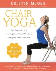 Chair Yoga - Sit, Stretch, and Strengthen Your Way to a Happier, Healthier You ebook by Kristin McGee