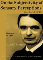 On the Subjectivity of Sensory Perceptions: Works 13 of 16 ebook by Rudolf Steiner