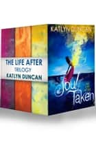 The Life After Trilogy: Soul Taken / Soul Possessed / Soul Betrayed ebook by Katlyn Duncan