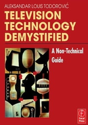 Television Technology Demystified - A Non-technical Guide ebook by Aleksandar Louis Todorovic