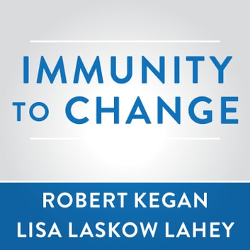Immunity to Change - How to Overcome It and Unlock the Potential in Yourself and Your Organization audiobook by Robert Kegan,Lisa Laskow Lahey