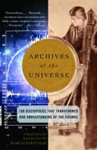Archives of the Universe - 100 Discoveries That Transformed Our Understanding of the Cosmos ebook by Marcia Bartusiak