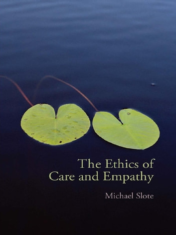 The Ethics of Care and Empathy ebook by Michael Slote