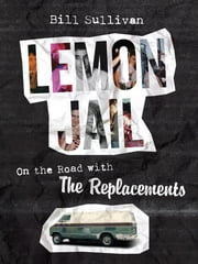 Lemon Jail - On the Road with the Replacements ebook by Bill Sullivan