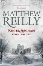 Roger Ascham and the King's Lost Girl ebook by Matthew Reilly