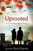 Uprooted - A Canadian War Story ebook by Lynne Reid Banks