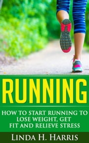 Running: How to Start Running to Lose Weight, Get Fit and Relieve Stress ebook by Linda Harris