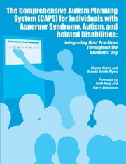 The Comprehensive Autism Planning System (CAPS) for Individuals with Asperger Syndrome, Autism and Related Disabilities - Integrating Best Practices Throughout the Student's Day ebook by Shawn A. Henry,Brenda Smith Myles PhD