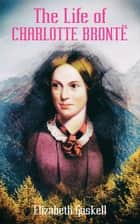 The Life of Charlotte Brontë (Illustrated Edition) - Delightful Biography of the Author of Jane Eyre by One of Her Closest Friends eBook by Elizabeth Gaskell