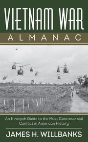 Vietnam War Almanac - An In-Depth Guide to the Most Controversial Conflict in American History ebook by James H. Willbanks