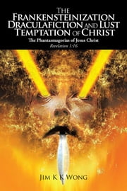 The Frankensteinization, Draculafiction and Lust Temptation of Christ ebook by Jim K K Wong