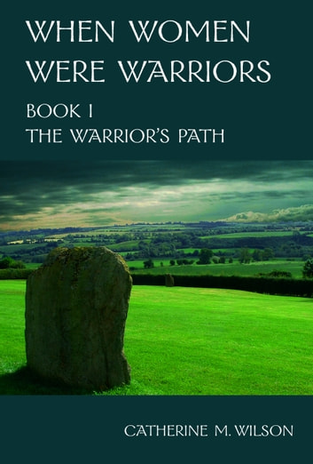 When Women Were Warriors Book I: The Warrior's Path ebook by Catherine Wilson