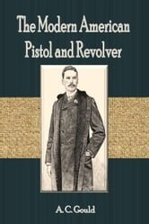 The Modern American Pistol and Revolver ebook by A. C. Gould
