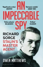 An Impeccable Spy - Richard Sorge, Stalin's Master Agent ebook by Owen Matthews