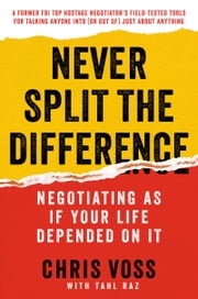 Never Split the Difference - Negotiating As If Your Life Depended On It ebook by Chris Voss,Tahl Raz