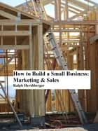 How to Build a Small Business: Marketing & Sales ebook by Ralph Hershberger