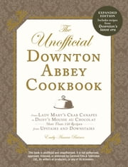 The Unofficial Downton Abbey Cookbook, Revised Edition - From Lady Mary's Crab Canapes to Daisy's Mousse au Chocolat--More Than 150 Recipes from Upstairs and Downstairs ebook by Emily Ansara Baines