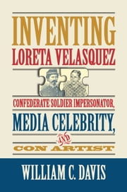 Inventing Loreta Velasquez - Confederate Soldier Impersonator, Media Celebrity, and Con Artist ebook by William C. Davis