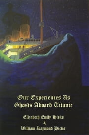 Our Experiences As Ghosts Aboard Titanic ebook by Elizabeth Hicks,William R. Hicks