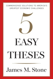 Five Easy Theses - Commonsense Solutions to America's Greatest Economic Challenges ebook by Kobo.Web.Store.Products.Fields.ContributorFieldViewModel