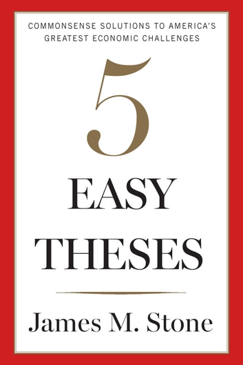Five Easy Theses - Commonsense Solutions to America's Greatest Economic Challenges ebook by James Stone