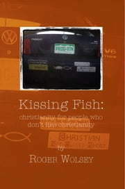 Kissing Fish - christianity for people who don't like christianity ebook by Roger Wolsey