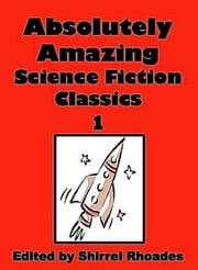 Absolutely Amazing Science Fiction Classics - Volume 1 ebook by Shirrel Rhoades