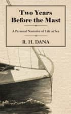 Two Years Before the Mast - A Personal Narrative of Life at Sea ebook by R. H. Dana