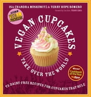 Vegan Cupcakes Take Over the World - 75 Dairy-Free Recipes for Cupcakes that Rule ebook by Isa Chandra Moskowitz,Terry Hope Romero,Sara Quin,Tegan and Sara
