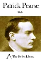 Works of Patrick Pearse ebook by Patrick Pearse
