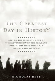 The Greatest Day in History - How, on the Eleventh Hour of the Eleventh Day of the Eleventh Month, the First World War Finally Cam ebook by Nicholas Best