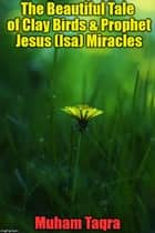 The Beautiful Tale of Clay Birds & Prophet Jesus (Isa) Miracles ebook by Muham Taqra