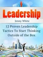 Leadership: 12 Proven Leadership Tactics To Start Thinking Outside of the Box ebook by Jenny White