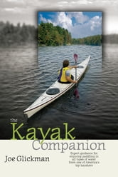 The Kayak Companion - Expert guidance for enjoying the paddling experience in water of all types from one of America's premier kayakers ebook by Joe Glickman
