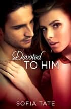 Devoted to Him ebook by Sofia Tate