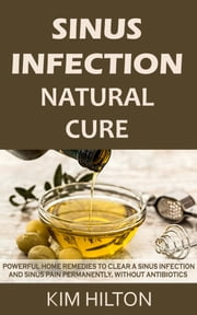 Sinus Infection Natural Cure - Powerful Home Remedies to Clear a Sinus Infection and Sinus Pain Permanently, Without Antibiotics ebook by Kim Hilton